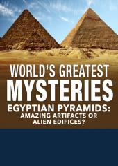 World's Greatest Mysteries: Egyptian Pyramids Amazing Artifacts or Alien Edifices